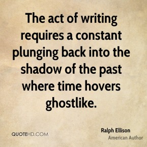Ralph Ellison - The act of writing requires a constant plunging back into the shadow of the past where time hovers ghostlike.