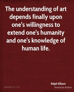 The understanding of art depends finally upon one's willingness to extend one's humanity and one's knowledge of human life.