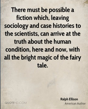 There must be possible a fiction which, leaving sociology and case histories to the scientists, can arrive at the truth about the human condition, here and now, with all the bright magic of the fairy tale.
