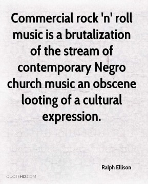 Ralph Ellison  - Commercial rock 'n' roll music is a brutalization of the stream of contemporary Negro church music an obscene looting of a cultural expression.