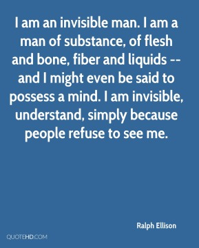 Ralph Ellison  - I am an invisible man. I am a man of substance, of flesh and bone, fiber and liquids -- and I might even be said to possess a mind. I am invisible, understand, simply because people refuse to see me.