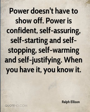 Ralph Ellison  - Power doesn't have to show off. Power is confident, self-assuring, self-starting and self-stopping, self-warming and self-justifying. When you have it, you know it.
