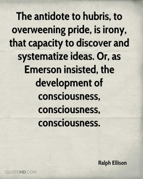 Ralph Ellison  - The antidote to hubris, to overweening pride, is irony, that capacity to discover and systematize ideas. Or, as Emerson insisted, the development of consciousness, consciousness, consciousness.