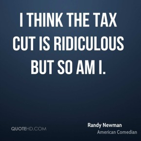 I think the tax cut is ridiculous but so am I.