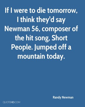 Randy Newman  - If I were to die tomorrow, I think they'd say Newman 56, composer of the hit song, Short People. Jumped off a mountain today.