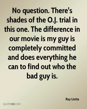 Ray Liotta  - No question. There's shades of the O.J. trial in this one. The difference in our movie is my guy is completely committed and does everything he can to find out who the bad guy is.