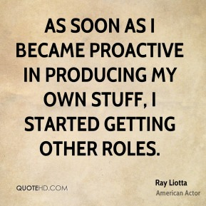 Ray Liotta - As soon as I became proactive in producing my own stuff, I started getting other roles.