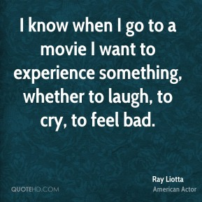 Ray Liotta - I know when I go to a movie I want to experience something, whether to laugh, to cry, to feel bad.