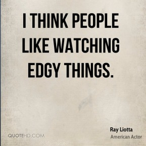 Ray Liotta - I think people like watching edgy things.