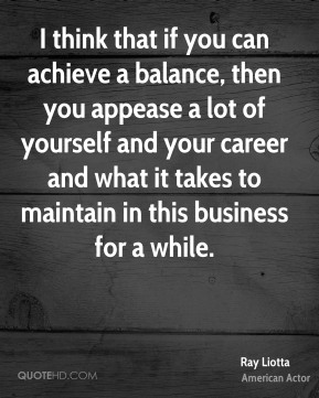 I think that if you can achieve a balance, then you appease a lot of yourself and your career and what it takes to maintain in this business for a while.