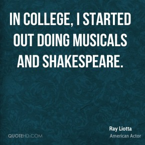 In college, I started out doing musicals and Shakespeare.