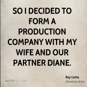 Ray Liotta - So I decided to form a production company with my wife and our partner Diane.