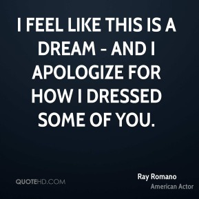 Ray Romano - I feel like this is a dream - and I apologize for how I dressed some of you.