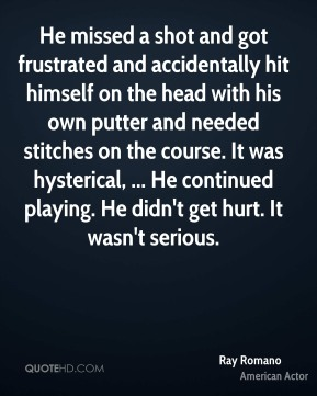 He missed a shot and got frustrated and accidentally hit himself on the head with his own putter and needed stitches on the course. It was hysterical, ... He continued playing. He didn't get hurt. It wasn't serious.