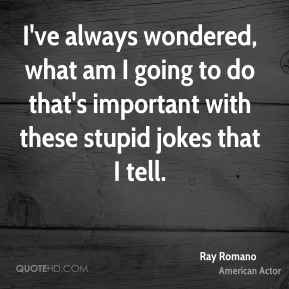 Ray Romano  - I've always wondered, what am I going to do that's important with these stupid jokes that I tell.