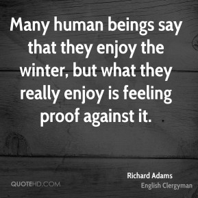 Many human beings say that they enjoy the winter, but what they really enjoy is feeling proof against it.