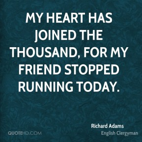 Richard Adams - My heart has joined the thousand, for my friend stopped running today.