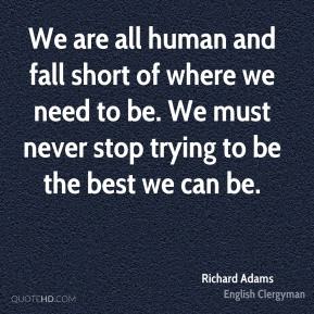We are all human and fall short of where we need to be. We must never stop trying to be the best we can be.