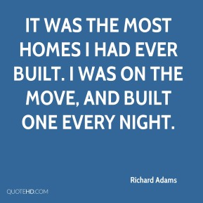 Richard Adams  - It was the most homes I had ever built. I was on the move, and built one every night.