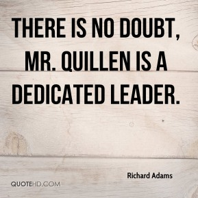 There is no doubt, Mr. Quillen is a dedicated leader.