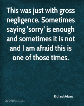 Richard Adams  - This was just with gross negligence. Sometimes saying 'sorry' is enough and sometimes it is not and I am afraid this is one of those times.