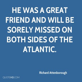 Richard Attenborough  - He was a great friend and will be sorely missed on both sides of the Atlantic.