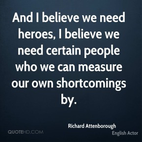 Richard Attenborough - And I believe we need heroes, I believe we need certain people who we can measure our own shortcomings by.