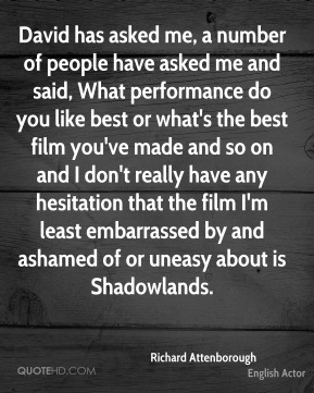 Richard Attenborough - David has asked me, a number of people have asked me and said, What performance do you like best or what's the best film you've made and so on and I don't really have any hesitation that the film I'm least embarrassed by and ashamed of or uneasy about is Shadowlands.