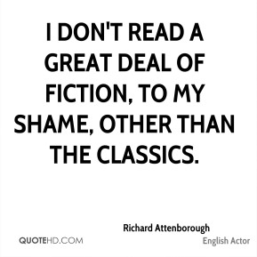 Richard Attenborough - I don't read a great deal of fiction, to my shame, other than the classics.