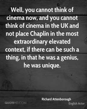 Richard Attenborough - Well, you cannot think of cinema now, and you cannot think of cinema in the UK and not place Chaplin in the most extraordinary elevated context, if there can be such a thing, in that he was a genius, he was unique.