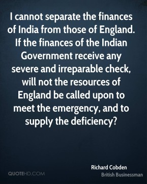 Richard Cobden - I cannot separate the finances of India from those of England. If the finances of the Indian Government receive any severe and irreparable check, will not the resources of England be called upon to meet the emergency, and to supply the deficiency?