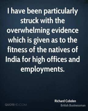 Richard Cobden - I have been particularly struck with the overwhelming evidence which is given as to the fitness of the natives of India for high offices and employments.