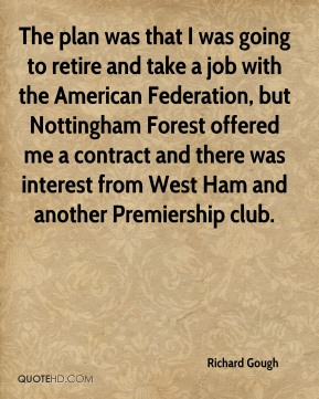 Richard Gough - The plan was that I was going to retire and take a job with the American Federation, but Nottingham Forest offered me a contract and there was interest from West Ham and another Premiership club.