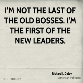 Richard J. Daley - I'm not the last of the old bosses. I'm the first of the new leaders.