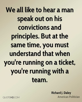 Richard J. Daley - We all like to hear a man speak out on his convictions and principles. But at the same time, you must understand that when you're running on a ticket, you're running with a team.
