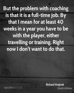 Richard Krajicek - But the problem with coaching is that it is a full-time job. By that I mean for at least 40 weeks in a year you have to be with the player, either travelling or training. Right now I don't want to do that.