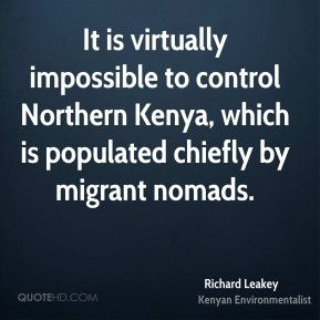 Richard Leakey - It is virtually impossible to control Northern Kenya, which is populated chiefly by migrant nomads.