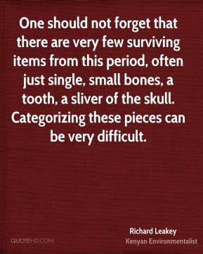 Richard Leakey - One should not forget that there are very few surviving items from this period, often just single, small bones, a tooth, a sliver of the skull. Categorizing these pieces can be very difficult.