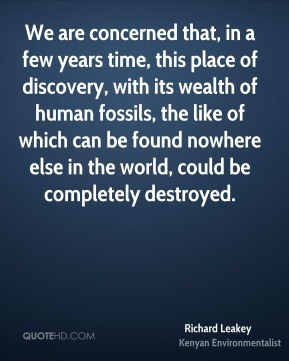 Richard Leakey - We are concerned that, in a few years time, this place of discovery, with its wealth of human fossils, the like of which can be found nowhere else in the world, could be completely destroyed.
