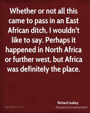 Richard Leakey - Whether or not all this came to pass in an East African ditch, I wouldn't like to say. Perhaps it happened in North Africa or further west, but Africa was definitely the place.