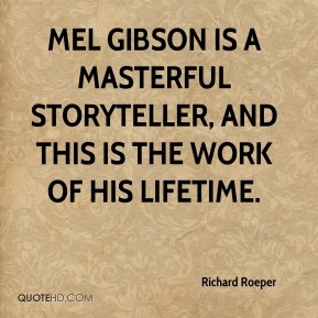 Richard Roeper  - Mel Gibson is a masterful storyteller, and this is the work of his lifetime.