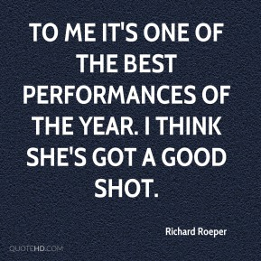 Richard Roeper  - To me it's one of the best performances of the year. I think she's got a good shot.