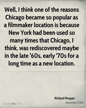 Richard Roeper - Well, I think one of the reasons Chicago became so popular as a filmmaker location is because New York had been used so many times that Chicago, I think, was rediscovered maybe in the late '60s, early '70s for a long time as a new location.