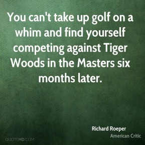 Richard Roeper - You can't take up golf on a whim and find yourself competing against Tiger Woods in the Masters six months later.