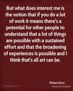 But what does interest me is the notion that if you do a lot of work it means there's a potential for other people to understand that a lot of things are possible with a sustained effort and that the broadening of experiences is possible and I think that's all art can be.