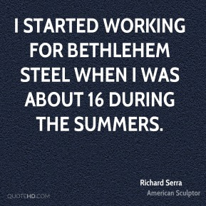 I started working for Bethlehem Steel when I was about 16 during the summers.