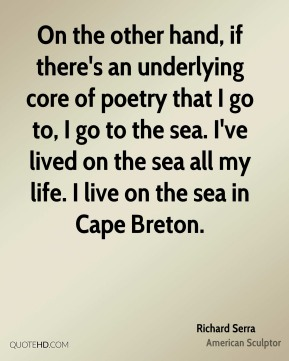 On the other hand, if there's an underlying core of poetry that I go to, I go to the sea. I've lived on the sea all my life. I live on the sea in Cape Breton.