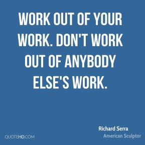 Work out of your work. Don't work out of anybody else's work.