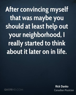 After convincing myself that was maybe you should at least help out your neighborhood, I really started to think about it later on in life.