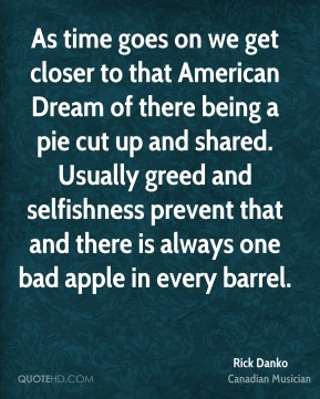 As time goes on we get closer to that American Dream of there being a pie cut up and shared. Usually greed and selfishness prevent that and there is always one bad apple in every barrel.